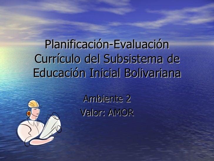 Planificación-Evaluación Currículo del Subsistema de Educación Inicial Bolivariana Ambiente 2 Valor: AMOR