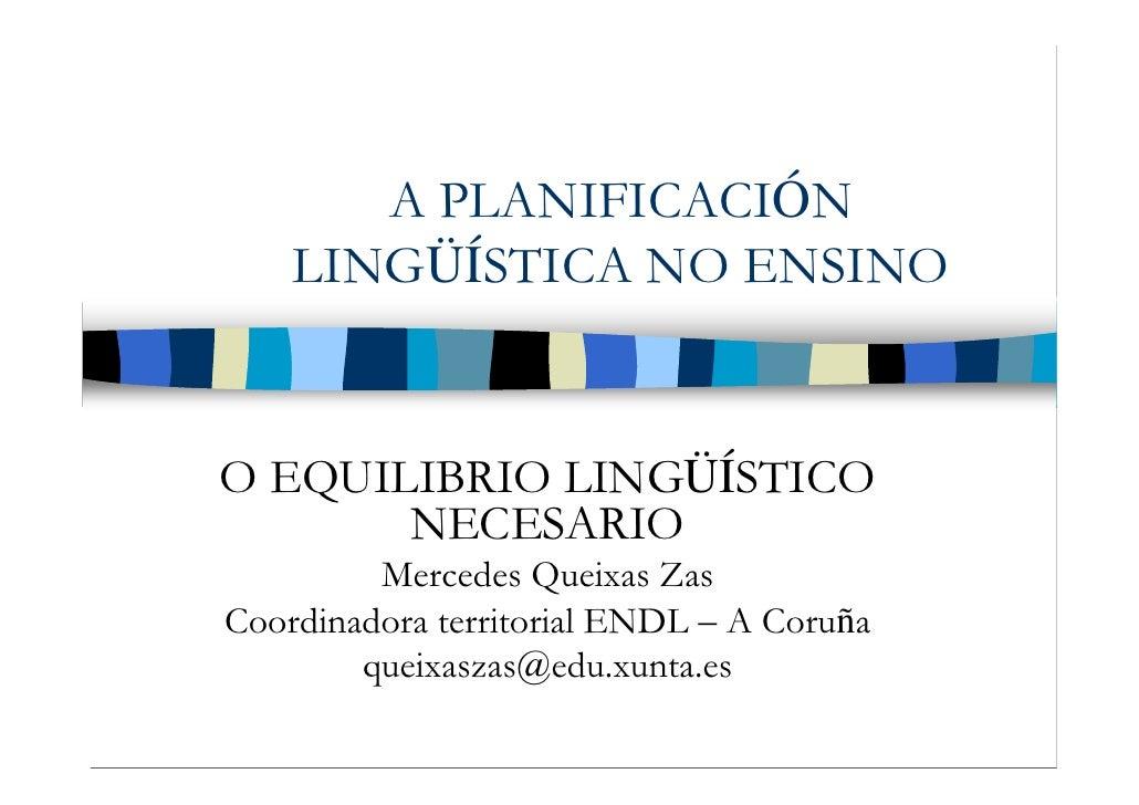 A PLANIFICACIÓN     LINGÜÍSTICA NO ENSINO   O EQUILIBRIO LINGÜÍSTICO        NECESARIO          Mercedes Queixas Zas Coordi...