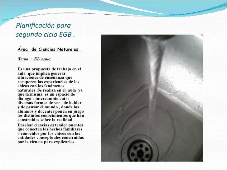 Planificación para segundo ciclo EGB .    <ul><li>Área  de Ciencias Naturales  </li></ul><ul><li>Tema  :  EL Agua  </li></...