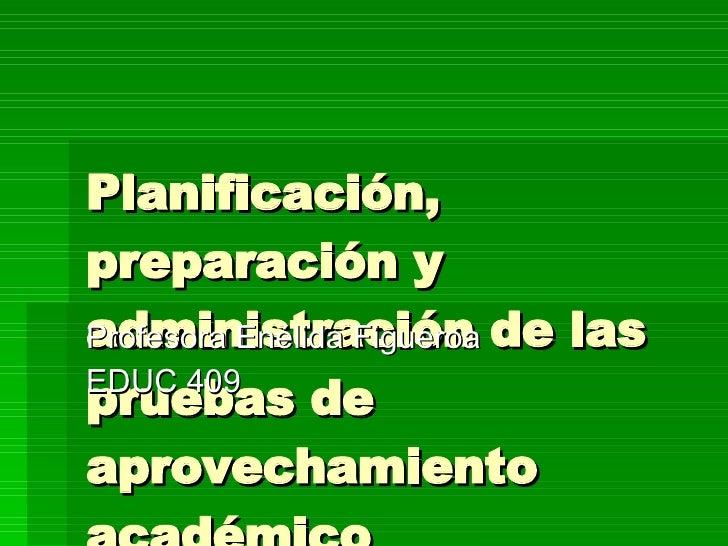 Planificación, preparación y administración de las pruebas de aprovechamiento académico Profesora Enélida Figueroa EDUC 409