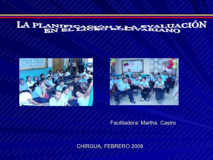LA PLANIFICACIÓN Y LA EVALUACIÓN  EN EL LICEO BOLIVARIANO CHIRGUA, FEBRERO 2008 Facilitadora: Martha  Castro