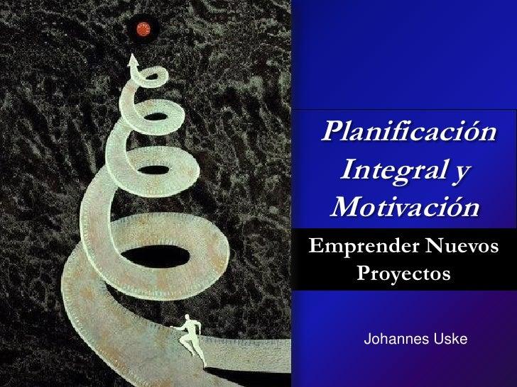 Planificación  Integral y Motivación Emprender Nuevos    Proyectos      Johannes Uske