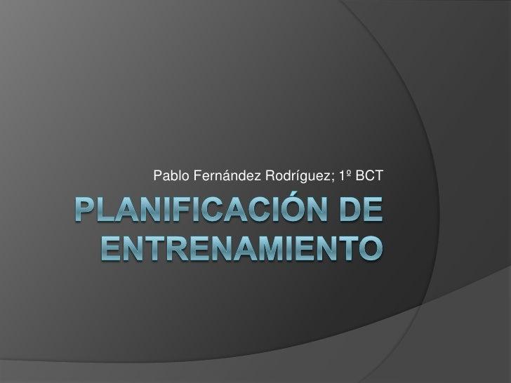 PLANIFICACIÓN DE ENTRENAMIENTO<br />Pablo Fernández Rodríguez; 1º BCT<br />