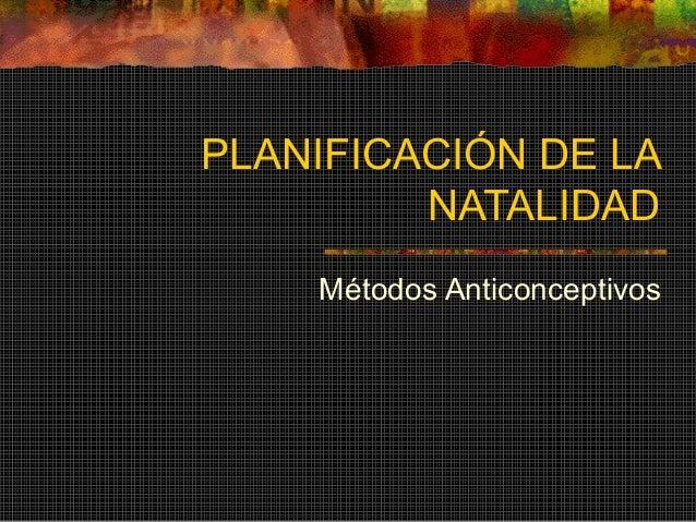 PLANIFICACIÓN DE LA NATALIDAD Métodos Anticonceptivos