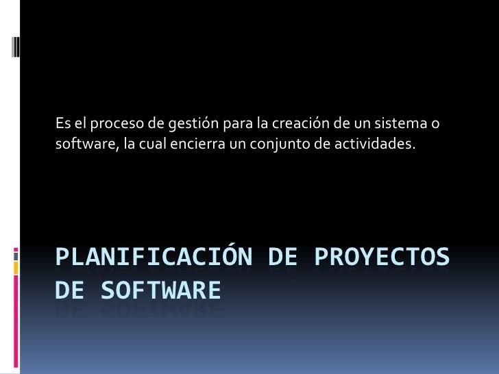 Es el proceso de gestión para la creación de un sistema osoftware, la cual encierra un conjunto de actividades.PLANIFICACI...