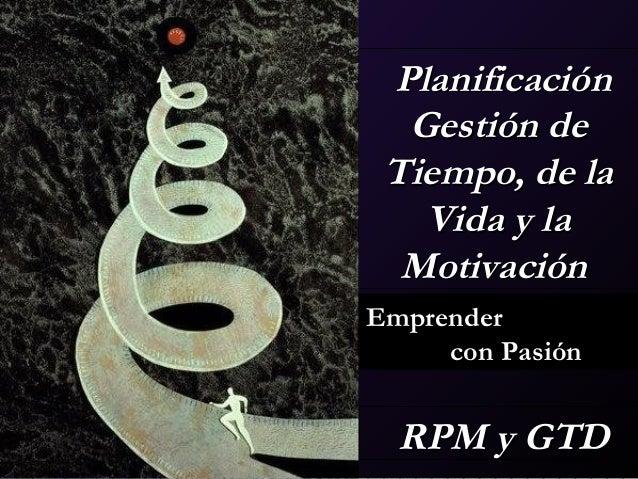 Planificación   Gestión de Tiempo, de la    Vida y la  MotivaciónEmprender     con Pasión RPM y GTD