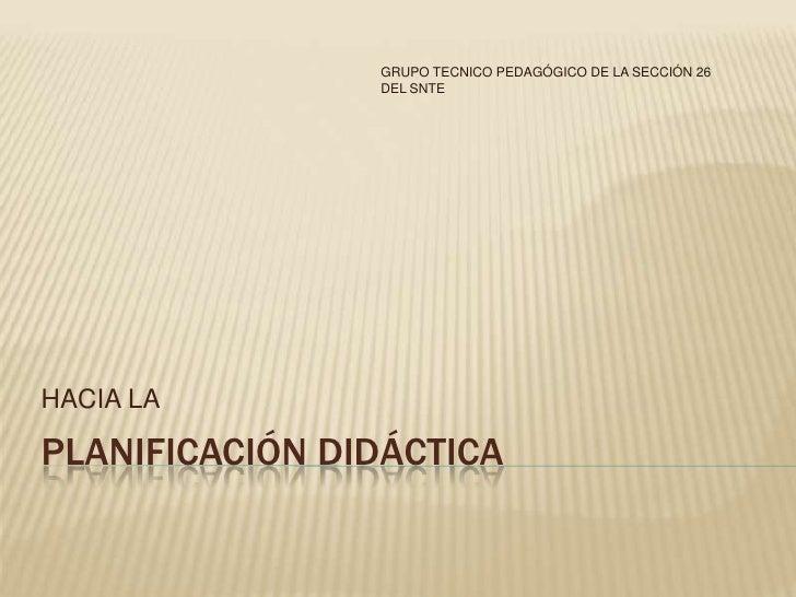GRUPO TECNICO PEDAGÓGICO DE LA SECCIÓN 26                DEL SNTEHACIA LAPLANIFICACIÓN DIDÁCTICA