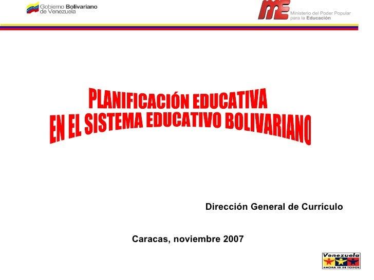 PLANIFICACIÓN EDUCATIVA EN EL SISTEMA EDUCATIVO BOLIVARIANO Dirección General de Currículo Caracas, noviembre 2007