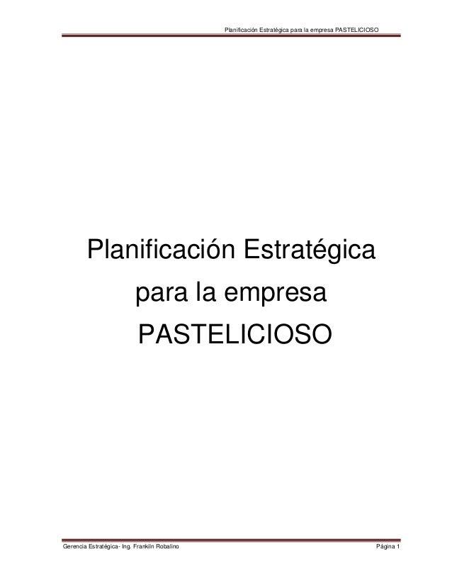 Planificación Estratégica para la empresa PASTELICIOSO Gerencia Estratégica- Ing. Frankiln Robalino Página 1 Planificación...