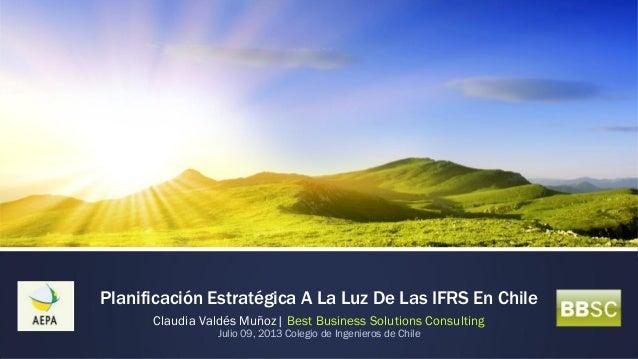 Planificación Estratégica A La Luz De Las IFRS En Chile Claudia Valdés Muñoz| Best Business Solutions Consulting Julio 09,...