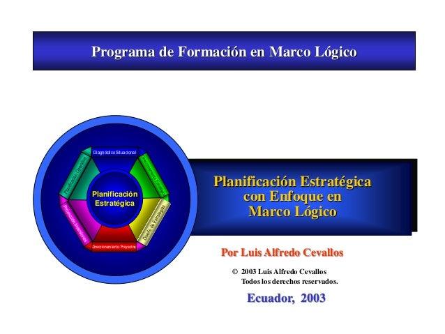 Planificación Estratégica con Enfoque en Marco Lógico Ecuador, 2003 Por Luis Alfredo Cevallos © 2003 Luis Alfredo Cevallos...