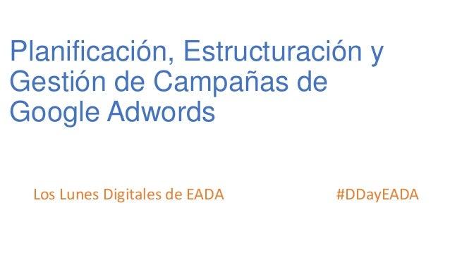 Planificación, Estructuración y Gestión de Campañas de Google Adwords Los Lunes Digitales de EADA #DDayEADA