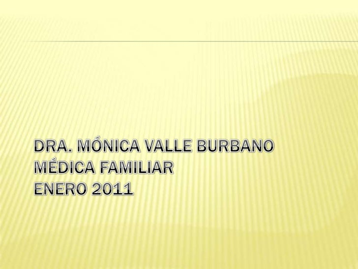 DRA. MÓNICA VALLE BURBANOMÉDICA FAMILIARENERO 2011<br />