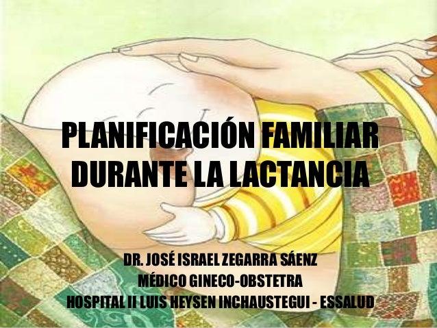 PLANIFICACIÓN FAMILIAR DURANTE LA LACTANCIA DR. JOSÉ ISRAEL ZEGARRA SÁENZ MÉDICO GINECO-OBSTETRA HOSPITAL II LUIS HEYSEN I...