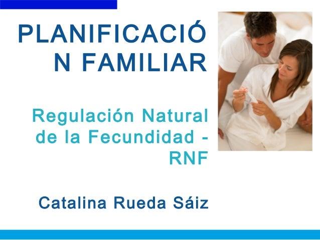 PLANIFICACIÓ N FAMILIAR Regulación Natural de la Fecundidad - RNF Catalina Rueda Sáiz