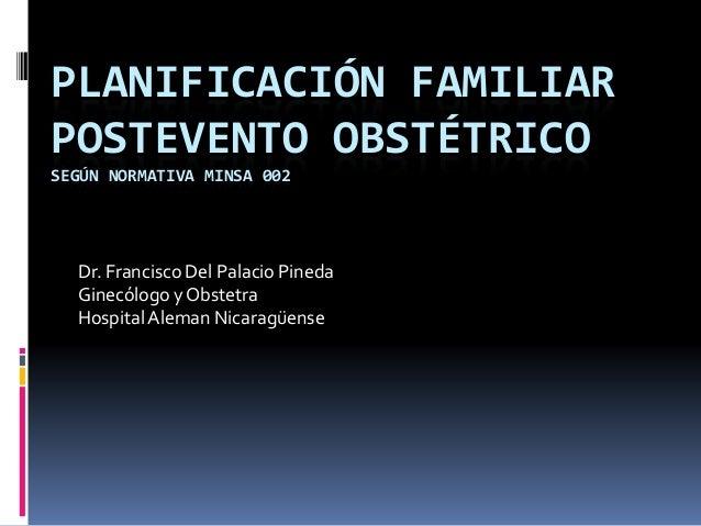 PLANIFICACIÓN FAMILIAR POSTEVENTO OBSTÉTRICO SEGÚN NORMATIVA MINSA 002 Dr. Francisco Del Palacio Pineda Ginecólogo yObstet...