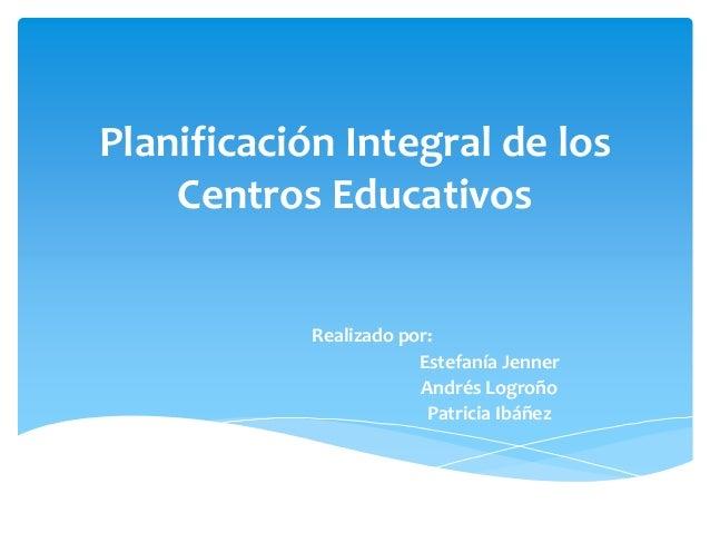 Planificación Integral de los Centros Educativos Realizado por: Estefanía Jenner Andrés Logroño Patricia Ibáñez
