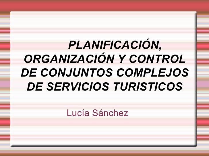 PLANIFICACIÓN, ORGANIZACIÓN Y CONTROL DE CONJUNTOS COMPLEJOS DE SERVICIOS TURISTICOS Lucía Sánchez