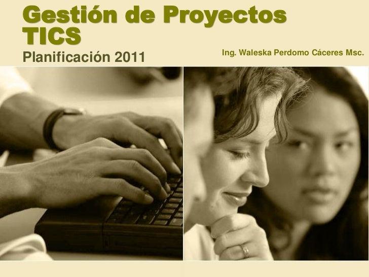 Gestión de ProyectosTICS                 Ing. Waleska Perdomo Cáceres Msc.Planificación 2011