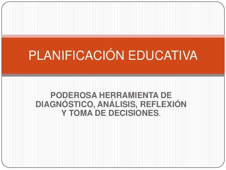PODEROSA HERRAMIENTA DE DIAGNÓSTICO, ANÁLISIS, REFLEXIÓN Y TOMA DE DECISIONES.<br />PLANIFICACIÓN EDUCATIVA<br />