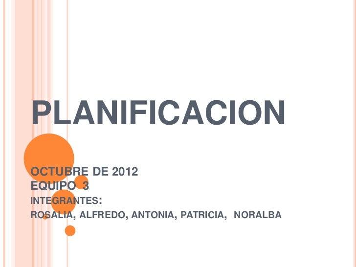 PLANIFICACIONOCTUBRE DE 2012EQUIPO 3INTEGRANTES:ROSALIA, ALFREDO, ANTONIA, PATRICIA, NORALBA
