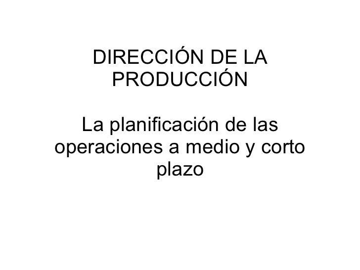 DIRECCIÓN DE LA PRODUCCIÓN La planificación de las operaciones a medio y corto plazo