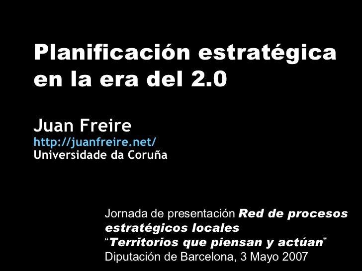 Planificación estratégica en la era del 2.0 Juan Freire http://juanfreire.net/ Universidade da Coruña Jornada de presentac...
