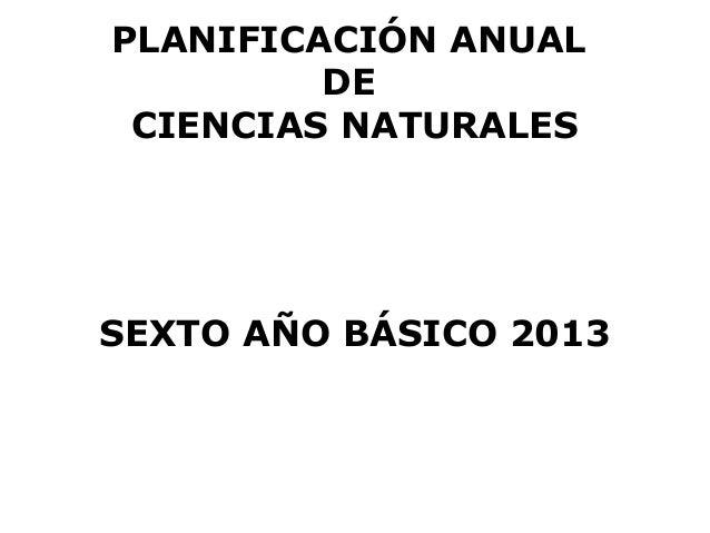 PLANIFICACIÓN ANUAL         DE CIENCIAS NATURALESSEXTO AÑO BÁSICO 2013