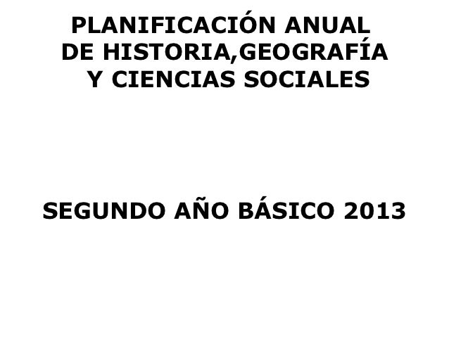 PLANIFICACIÓN ANUAL DE HISTORIA,GEOGRAFÍA   Y CIENCIAS SOCIALESSEGUNDO AÑO BÁSICO 2013