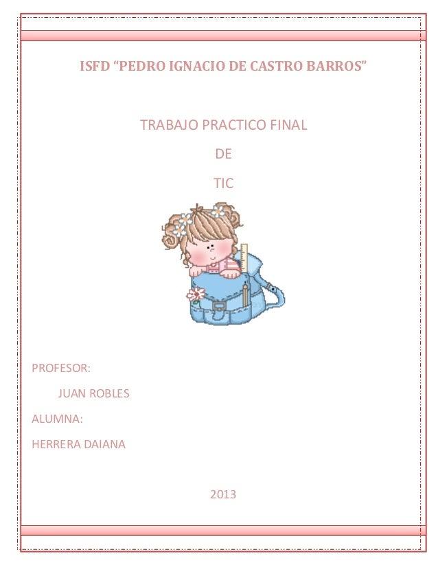 """ISFD """"PEDRO IGNACIO DE CASTRO BARROS"""" TRABAJO PRACTICO FINAL DE TIC PROFESOR: JUAN ROBLES ALUMNA: HERRERA DAIANA 2013"""