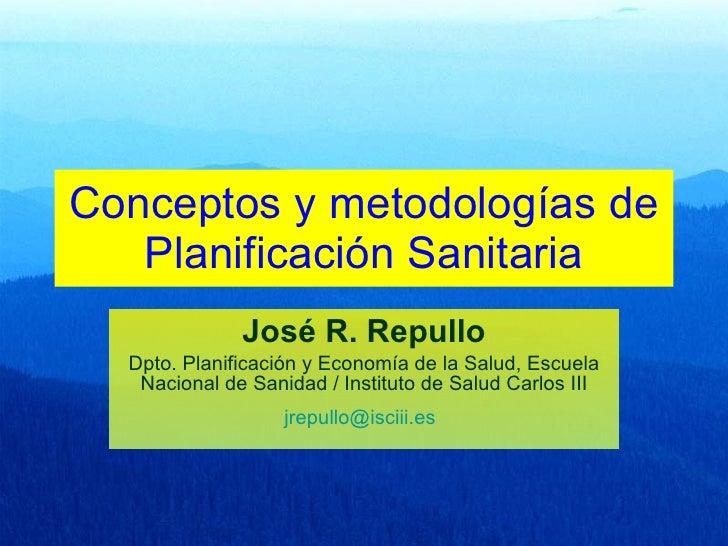 Conceptos y metodologías de Planificación Sanitaria José R. Repullo Dpto. Planificación y Economía de la Salud, Escuela Na...