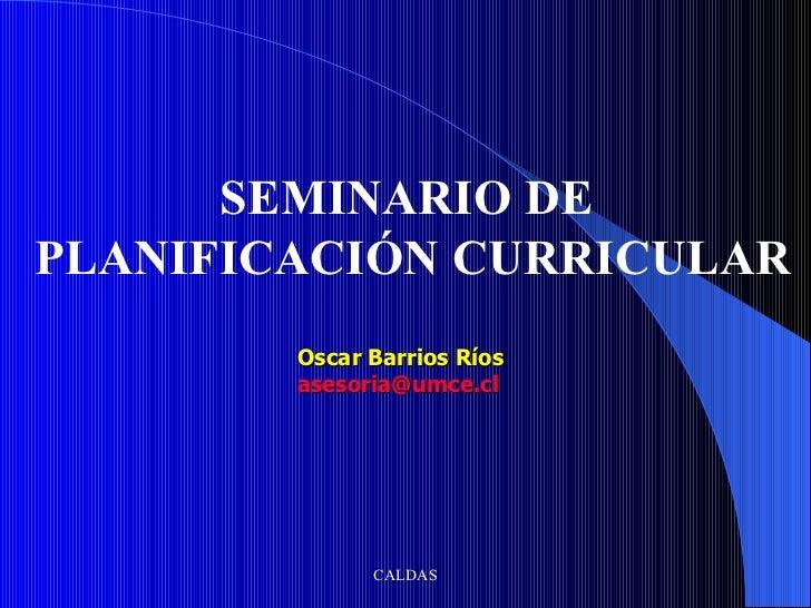 SEMINARIO DE PLANIFICACIÓN CURRICULAR Oscar Barrios Ríos [email_address]