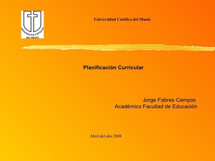 Universidad Católica del Maule Abril del año 2008 Planificación Curricular Jorge Fabres Campos  Académico Facultad de Educ...