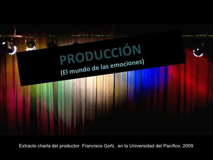 PRODUCCIÓN (El mundo de las emociones) Extracto charla del productor  Francisco Goñi,  en la Universidad del Pacífico, 2009