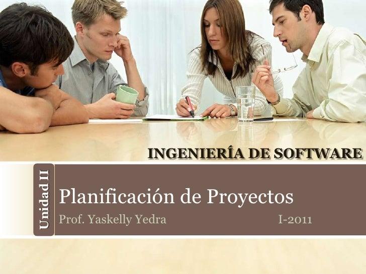 INGENIERÍA DE SOFTWAREUnidad II            Planificación de Proyectos            Prof. Yaskelly Yedra         I-2011