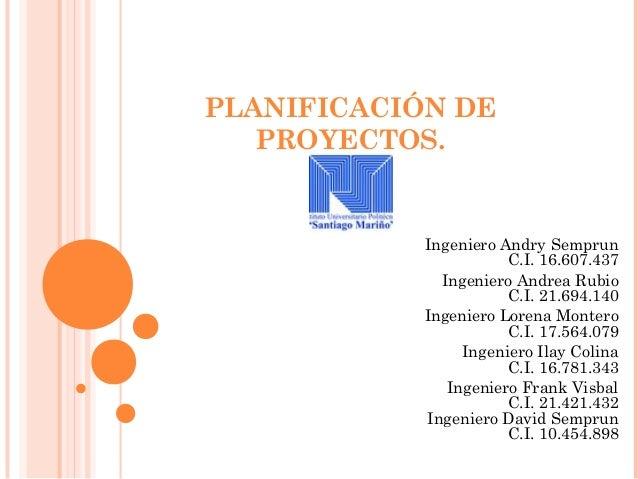 PLANIFICACIÓN DE   PROYECTOS.            Ingeniero Andry Semprun                       C.I. 16.607.437              Ingeni...