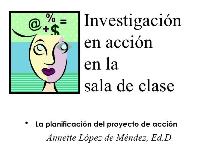 Investigación  en acción  en la  sala de clase <ul><li>La planificación del proyecto de acción </li></ul><ul><li>Annette L...
