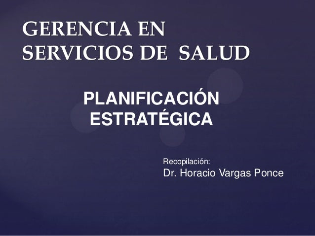GERENCIA EN SERVICIOS DE SALUD PLANIFICACIÓN ESTRATÉGICA Recopilación: Dr. Horacio Vargas Ponce