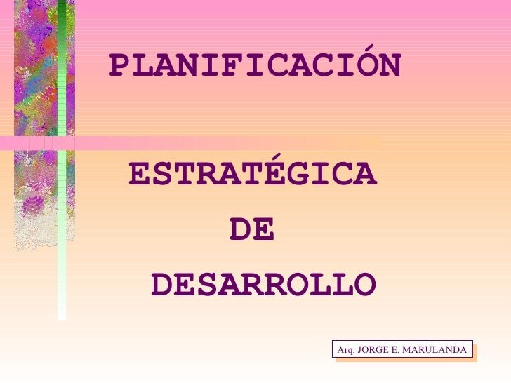 PLANIFICACIÓN ESTRATÉGICA  DE  DESARROLLO Arq. JORGE E. MARULANDA