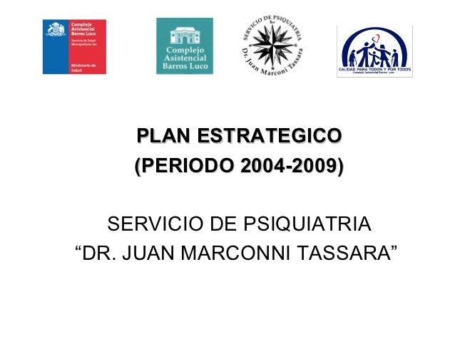 "PLAN ESTRATEGICO    (PERIODO 2004-2009)   SERVICIO DE PSIQUIATRIA""DR. JUAN MARCONNI TASSARA"""