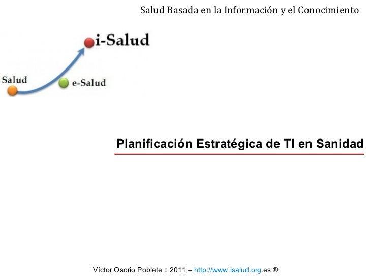 Planificación Estratégica de TI en Sanidad Salud Basada en la Información y el Conocimiento Víctor Osorio Poblete ::  2011...