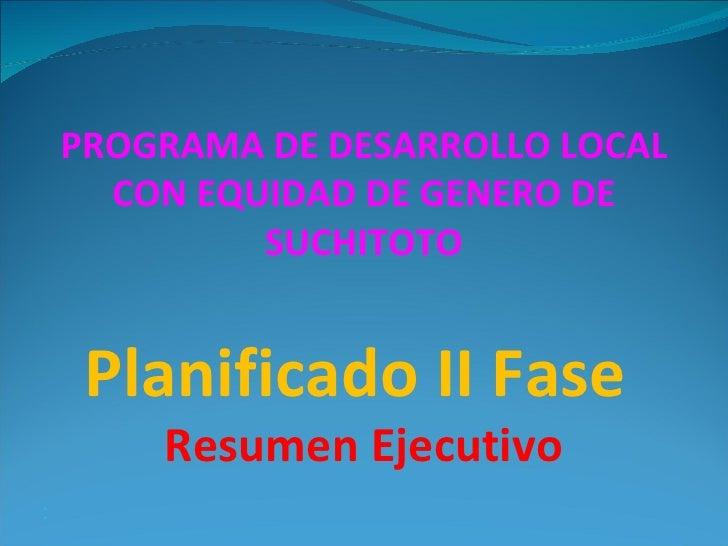 PROGRAMA DE DESARROLLO LOCAL CON EQUIDAD DE GENERO DE SUCHITOTO  Planificado II Fase  Resumen Ejecutivo <ul><li> </li></...