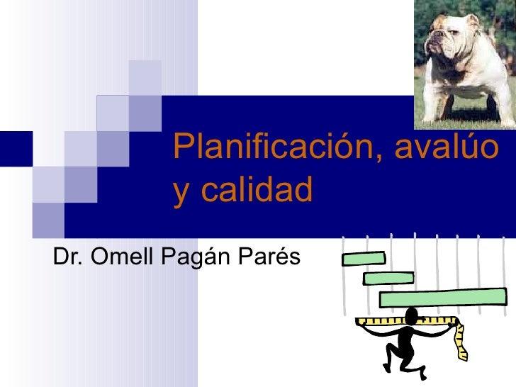 Planificación, avalúo y calidad   Dr. Omell Pagán Parés
