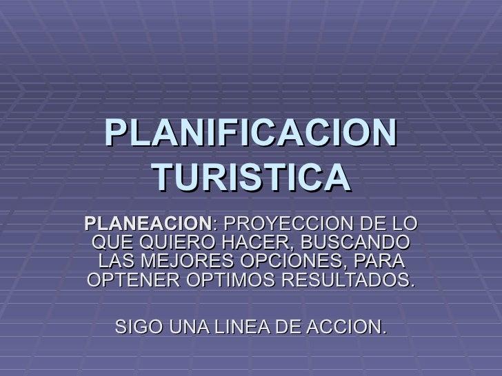 PLANIFICACION TURISTICA PLANEACION : PROYECCION DE LO QUE QUIERO HACER, BUSCANDO LAS MEJORES OPCIONES, PARA OPTENER OPTIMO...