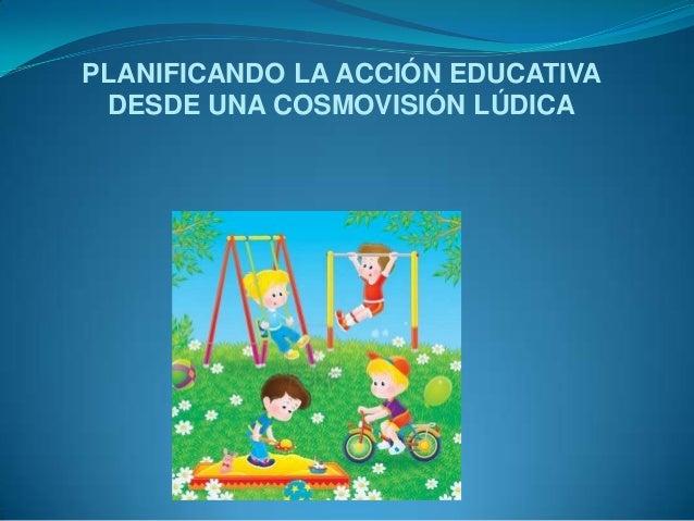 PLANIFICANDO LA ACCIÓN EDUCATIVA DESDE UNA COSMOVISIÓN LÚDICA
