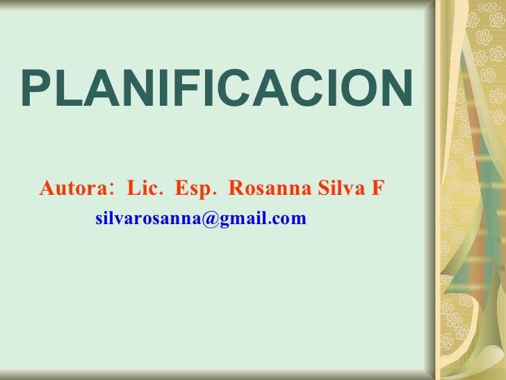 PLANIFICACION Autora:  Lic.  Esp.  Rosanna Silva F   silvarosanna@gmail.com