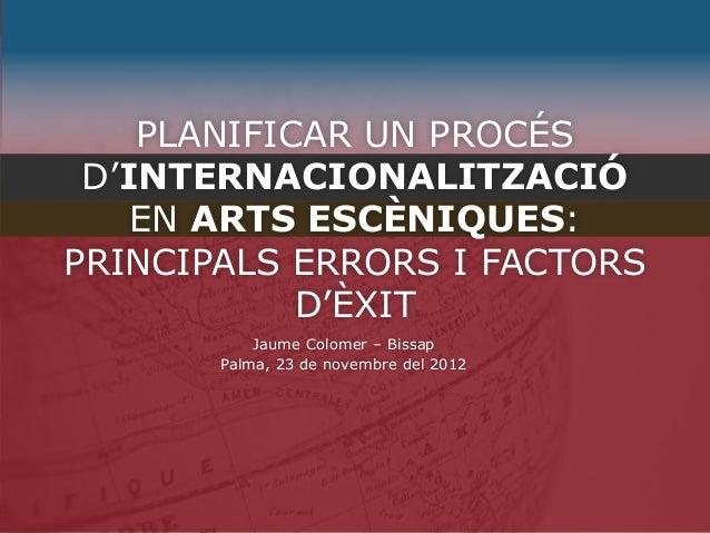 PLANIFICAR UN PROCÉS D'INTERNACIONALITZACIÓ    EN ARTS ESCÈNIQUES:PRINCIPALS ERRORS I FACTORS            D'ÈXIT           ...
