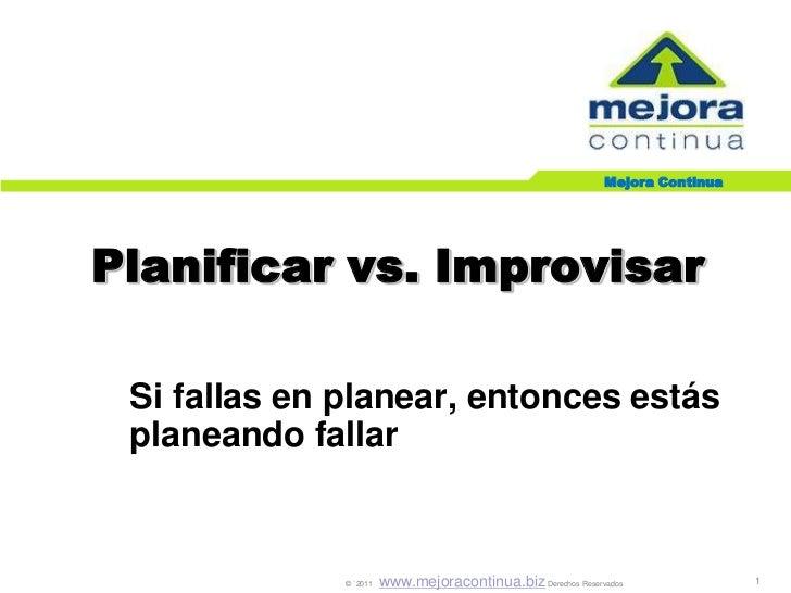 Mejora ContinuaPlanificar vs. Improvisar Si fallas en planear, entonces estás planeando fallar              © `2011   www....