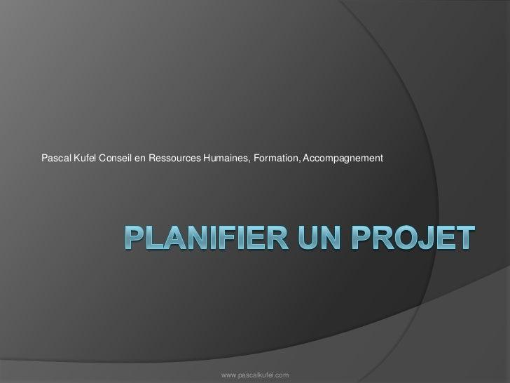 Planifier un projet<br />Pascal Kufel Conseil en Ressources Humaines, Formation, Accompagnement<br />www.pascalkufel.com<b...