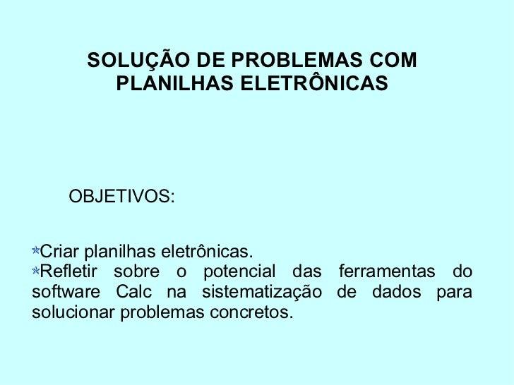 SOLUÇÃO DE PROBLEMAS COM PLANILHAS ELETRÔNICAS <ul><li>Criar planilhas eletrônicas. </li></ul><ul><li>Refletir sobre o pot...